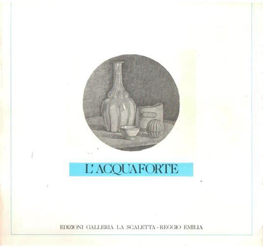 L' Acquaforte Una Tecnica, tre epoche, dodici artisti - Alessandra Frosini - copertina