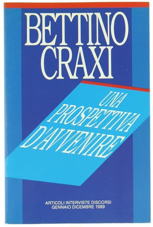 Una Prospettiva d'Avvenire. Articoli Interviste Discorsi. Gennaio. Dicembre 1989 - Bettino Craxi - copertina