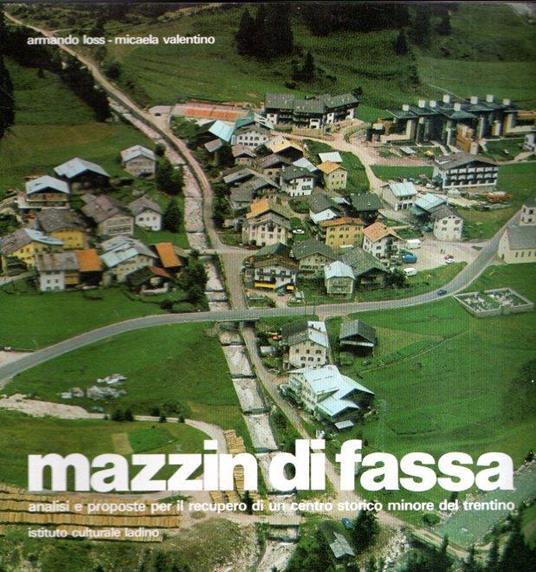 Mazzin Di Fassa Analisi E Proposte Per Il Recupero Di Un Centro Storico Minore Del Trentino - Armando Loss - copertina