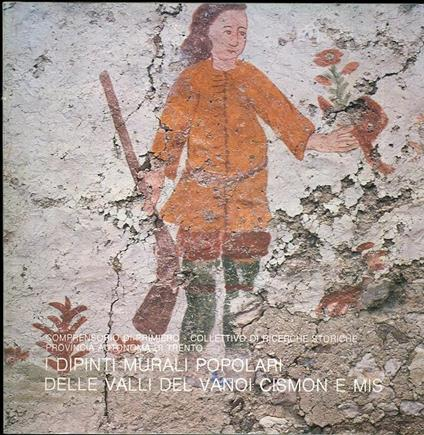 I dipinti murali popolari delle Valli del Vanoi, Cismon e Mis: catalogo - Adriano Alpago Novello - copertina