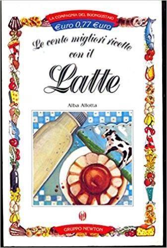 Le Cento Migliori Ricette Con Il Latte - Alba Allotta - copertina