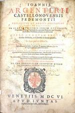 Ioannis Argenterii Castellonouensis Pedemontii... Opera nunquam excusa, iamdiu desiderata, ac è tenebris in lucem prodita. In duas partes distincta. Quarum prior commentarios in Hippocratis aphorismorum primam, secundam, & quartam sectiones plus sex & tr