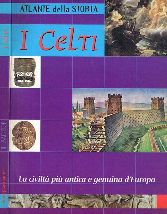 I Celti, Atlante Della Storia. La Civiltà Più Antica E Genuina D'Europa - copertina