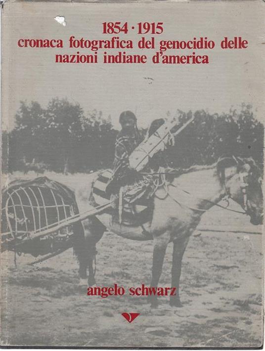 Cronaca Fotografica Del Genocidio Delle Nazioni Indiane D'America 1854-1915 - Angelo Schwarz - 2