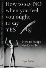 How to say no when you feel you ought to say yes. How to escape the duty trap