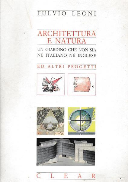 Architettura e natura. Un giardino che non sia nè italiano nè inglese. Ed altri progetti - Fausta Leoni - copertina