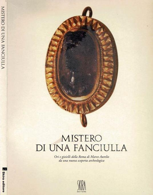Mistero di una fanciulla. Ori e gioielli della Roma di Marco Aurelio da una nuova scoperta archeologica - Alessandro Bedini - copertina