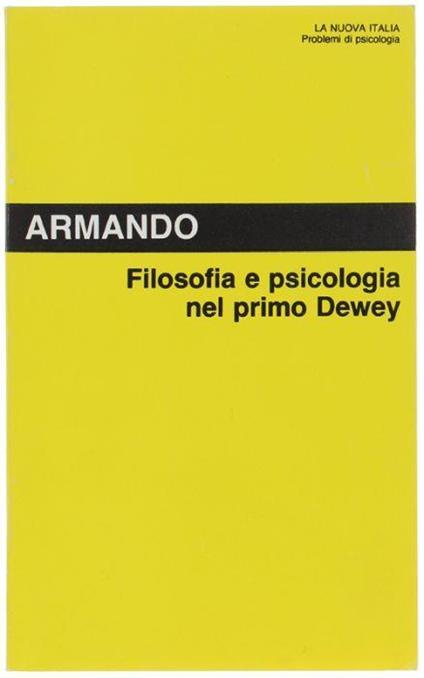 Filosofia E Psicologia Nel Primo Dewey. Storia Di Una Vocazione - Antonello Armando - copertina