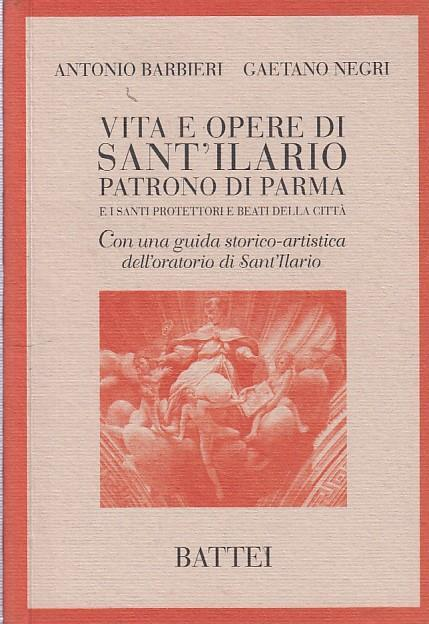 Vita e opere di Sant'Ilario. Patrono di Parma e i santi protettori e beati della città - Antonio Barbieri,Gaetano Negri - copertina