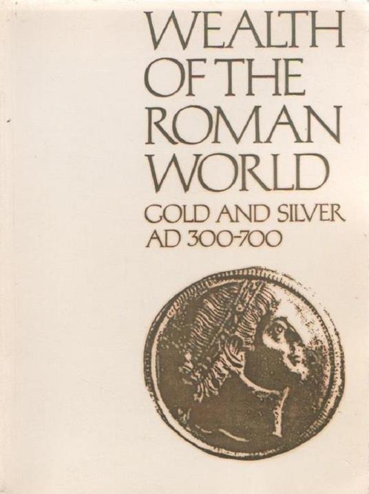 Wealth of the Roman World, A.D.300-700 - J.P.C. Kent, K.S. Painter - copertina