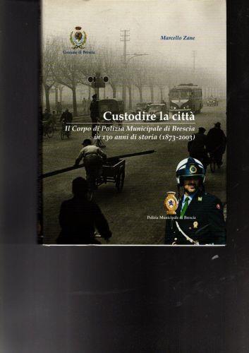 Custodire La Città Il Corpo Di Polizia Municipale Di Brescia In 130 Anni Di Storia - Marcello Zane - copertina