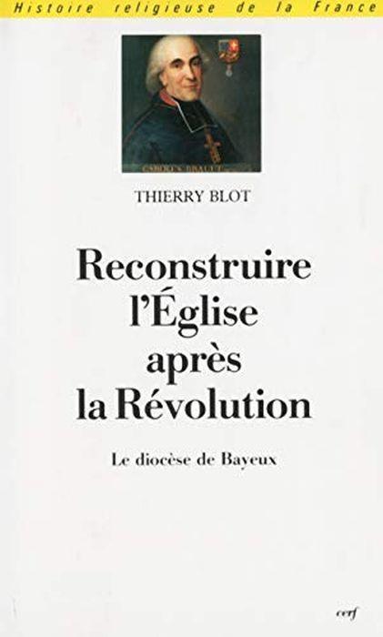 Reconstruire l'Église après la Révolution : Le diocèse de Bayeux sous l'épiscopat de Mgr Charles Brault, 1802-1823 di: Blot, Thierry - copertina