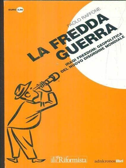La fredda guerra. Iraqi Freedom: geopolitica del nuovo (dis)ordine mondiale - Paolo Raffone - copertina