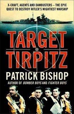 Target Tirpitz: X-Craft, Agents and Dambusters - the Epic Quest to Destroy Hitler's Mightiest Warship - Patrick Bishop - cover