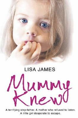 Mummy Knew: A Terrifying Step-Father. a Mother Who Refused to Listen. a Little Girl Desperate to Escape. - Lisa James - cover