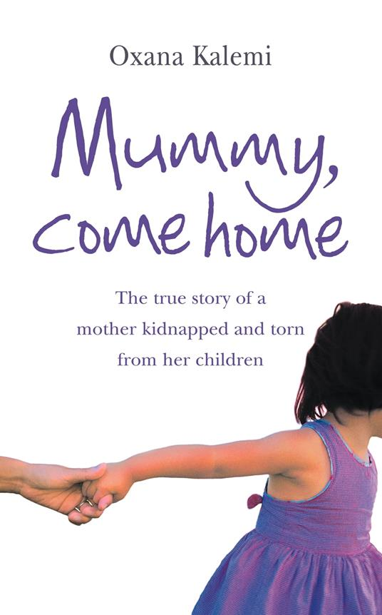 Mummy, Come Home: The True Story of a Mother Kidnapped and Torn from Her Children