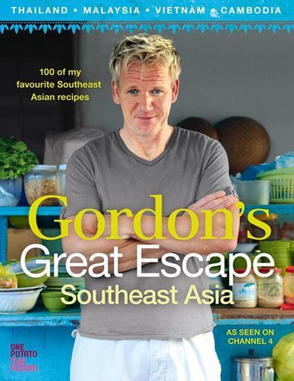 Gordon's Great Escape Southeast Asia: 100 of my favourite Southeast Asian recipes