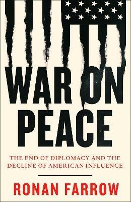 War on Peace: The End of Diplomacy and the Decline of American Influence - Ronan Farrow - cover