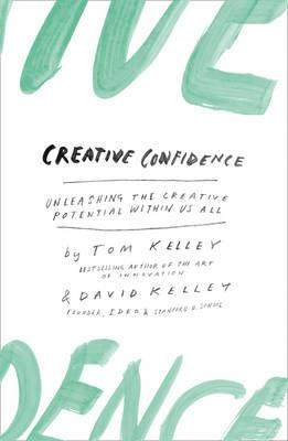 Creative Confidence: Unleashing the Creative Potential within Us All - David Kelley,Tom Kelley - cover