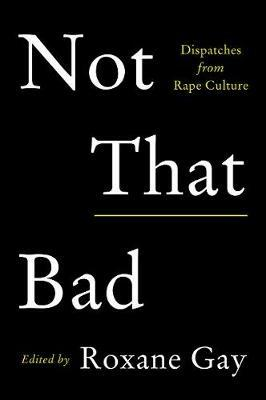 Not That Bad: Dispatches from Rape Culture - Roxane Gay - cover