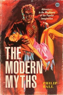 The Modern Myths: Adventures in the Machinery of the Popular Imagination - Philip Ball - cover