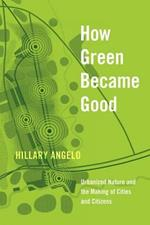 How Green Became Good: Urbanized Nature and the Making of Cities and Citizens
