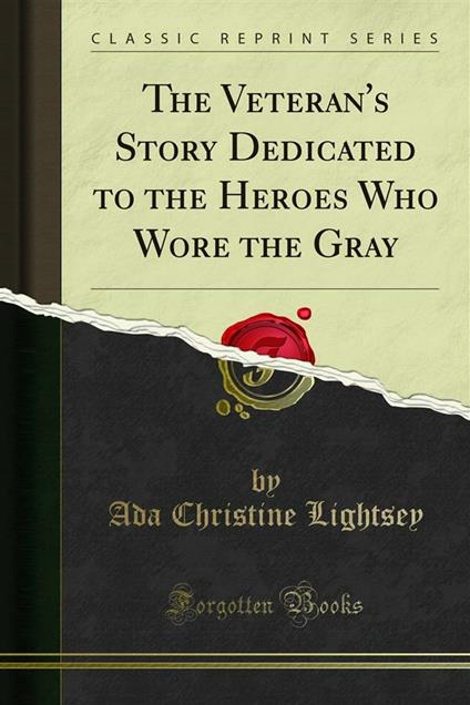 The Veteran's Story Dedicated to the Heroes Who Wore the Gray