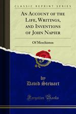 An Account of the Life, Writings, and Inventions of John Napier