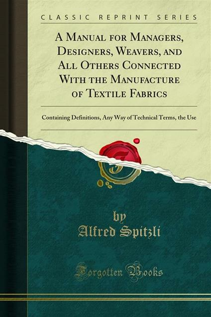 A Manual for Managers, Designers, Weavers, and All Others Connected With the Manufacture of Textile Fabrics