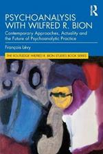 Psychoanalysis with Wilfred R. Bion: Contemporary Approaches, Actuality and The Future of Psychoanalytic Practice
