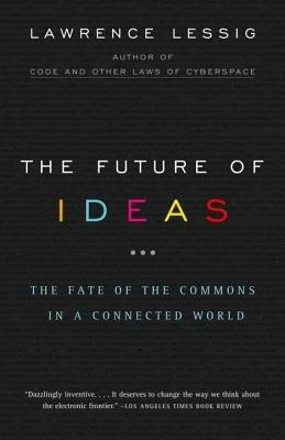 The Future of Ideas: The Fate of the Commons in a Connected World - Lawrence Lessig - cover