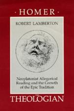 Homer the Theologian: Neoplatonist Allegorical Reading and the Growth of the Epic Tradition