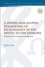 A Jewish Apocalyptic Framework of Eschatology in the Epistle to the Hebrews: Protology and Eschatology as Background