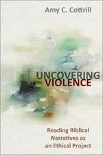 Uncovering Violence: Reading Biblical Narratives as an Ethical Project