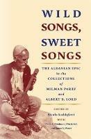 Wild Songs, Sweet Songs: The Albanian Epic in the Collections of Milman Parry and Albert B. Lord