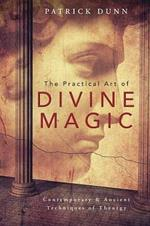 The Practical Art of Divine Magic: Contemporary and Ancient Techniques of Theurgy