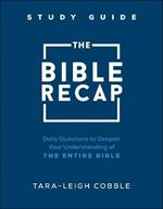 The Bible Recap Study Guide: Daily Questions to Deepen Your Understanding of the Entire Bible