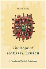 The Hope of the Early Church: A Handbook of Patristic Eschatology