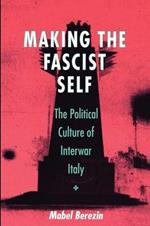 Making the Fascist Self: The Political Culture of Interwar Italy