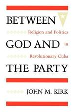 Between God and the Party: Religion and Politics in Revolutionary Cuba
