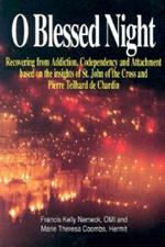 O Blessed Night!: Recovering from Addiction, Codependency, and Attachment Based on the Insights of St. John of the Cross and Pierre Teilhard De Chardin