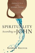 Spirituality According to John: Abiding in Christ in the Johannine Writings