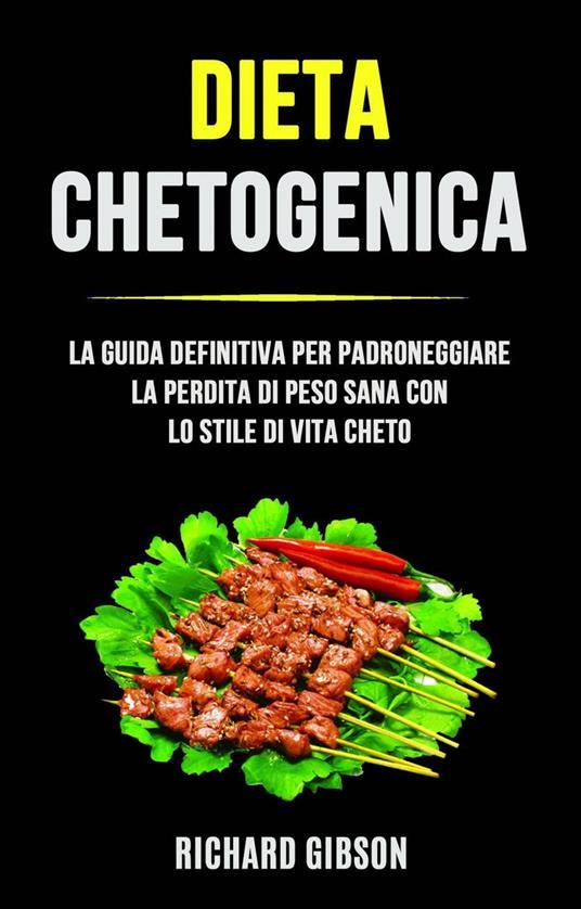 Dieta Chetogenica: La Guida Definitiva Per Padroneggiare La Perdita Di Peso Sana Con Lo Stile Di - Richard Gibson - ebook