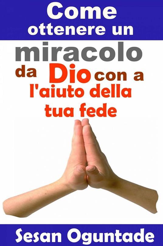 Come ottenere un miracolo da Dio con l'aiuto della tua fede - Sesan Oguntade - ebook