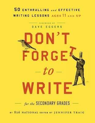 Don't Forget to Write for the Secondary Grades: 50 Enthralling and Effective Writing Lessons (Ages 11 and Up) - 826 National - cover
