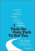I Took the Only Path To See You: A Guide to Finding Professional Success Without Sacrificing Personal Happiness