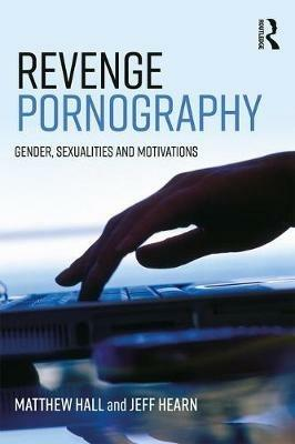 Revenge Pornography: Gender, Sexuality and Motivations - Matthew Hall,Jeff Hearn - cover
