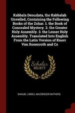 Kabbala Denudata, the Kabbalah Unveiled, Containing the Following Books of the Zohar. 1. the Book of Concealed Mystery. 2. the Greater Holy Assembly. 3. the Lesser Holy Assembly. Translated Into English from the Latin Version of Knorr Von Rosenroth and Co