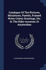 Catalogue of the Pictures, Miniatures, Pastels, Framed Water Colour Drawings, Etc. in the Rijks-Museum at Amsterdam