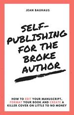 Self-Publishing for the Broke Author: How to Edit Your Manuscript, Format Your Book and Create a Killer Cover on Little to No Money